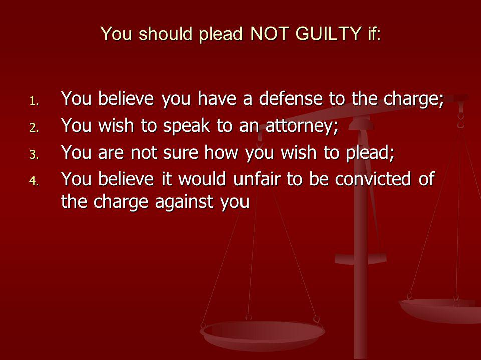You should plead NOT GUILTY if: 1. You believe you have a defense to the charge; 2.
