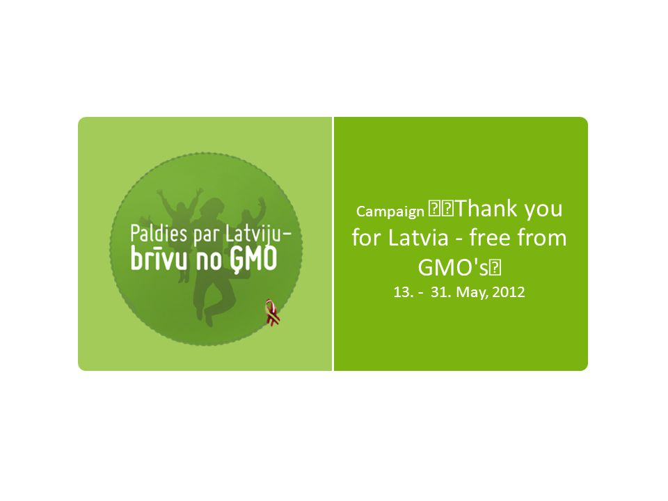 Campaign Thank you for Latvia - free from GMO s 13. - 31. May, 2012