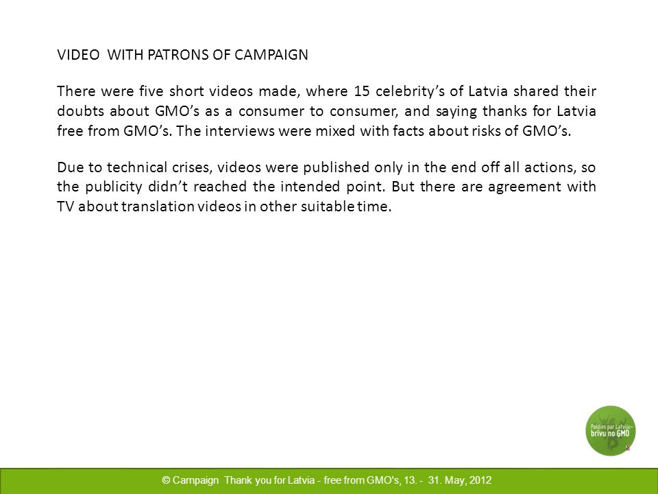 VIDEO WITH PATRONS OF CAMPAIGN There were five short videos made, where 15 celebritys of Latvia shared their doubts about GMOs as a consumer to consumer, and saying thanks for Latvia free from GMOs.