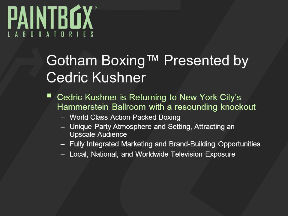 The Event Gotham Boxing, Cedric Kushners new monthly series, combines world rated contenders and rising stars in all weight classes, providing the unparalleled excitement of live boxing action with the gilded ambience of the nearly century-old Hammerstein Ballroom With its two steeply tiered wooden balconies, overhanging opera-style luxury boxes, ornate chandeliers and art deco ceilings, the Hammerstein offers a unique setting, a nexus where the thrill of live boxing and the party atmosphere of New York City meet Not your Grandfathers boxing show… rocking…TKO meets MTV.