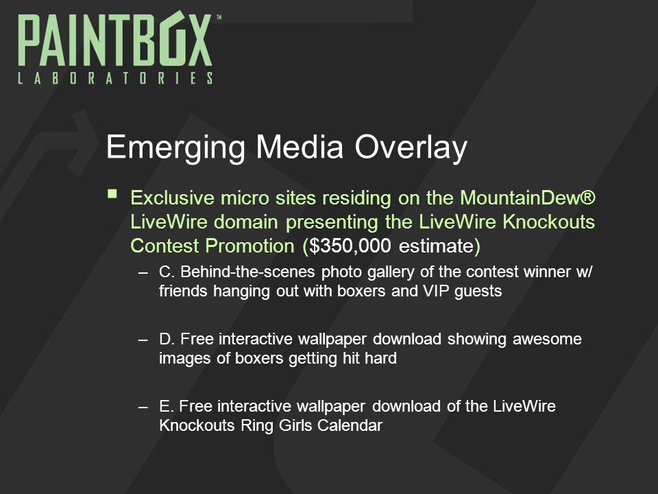 Emerging Media Overlay Exclusive micro sites residing on the MountainDew® LiveWire domain presenting the LiveWire Knockouts Contest Promotion ($350,000 estimate) –C.