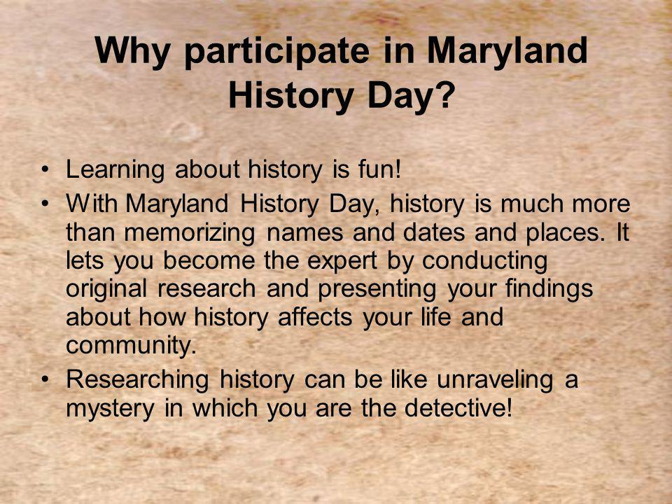 Why participate in Maryland History Day. Learning about history is fun.