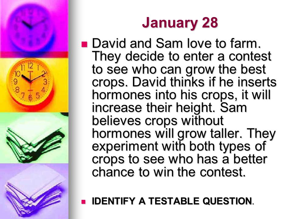 January 28 David and Sam love to farm. They decide to enter a contest to see who can grow the best crops. David thinks if he inserts hormones into his