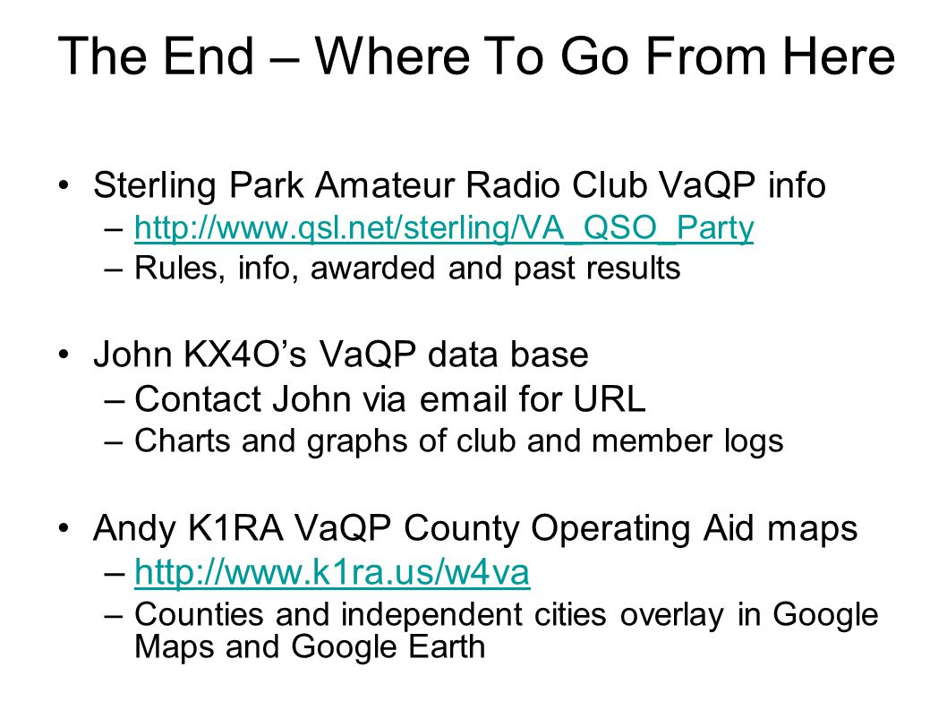 The End – Where To Go From Here Sterling Park Amateur Radio Club VaQP info –http://www.qsl.net/sterling/VA_QSO_Partyhttp://www.qsl.net/sterling/VA_QSO_Party –Rules, info, awarded and past results John KX4Os VaQP data base –Contact John via email for URL –Charts and graphs of club and member logs Andy K1RA VaQP County Operating Aid maps –http://www.k1ra.us/w4vahttp://www.k1ra.us/w4va –Counties and independent cities overlay in Google Maps and Google Earth