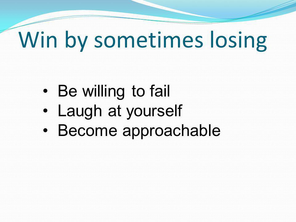 Be willing to fail Laugh at yourself Become approachable Win by sometimes losing