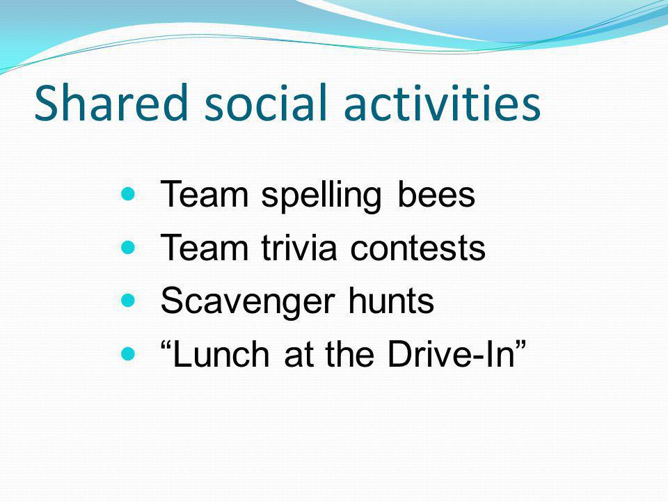 Shared social activities Team spelling bees Team trivia contests Scavenger hunts Lunch at the Drive-In