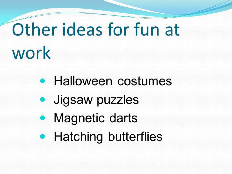 Other ideas for fun at work Halloween costumes Jigsaw puzzles Magnetic darts Hatching butterflies