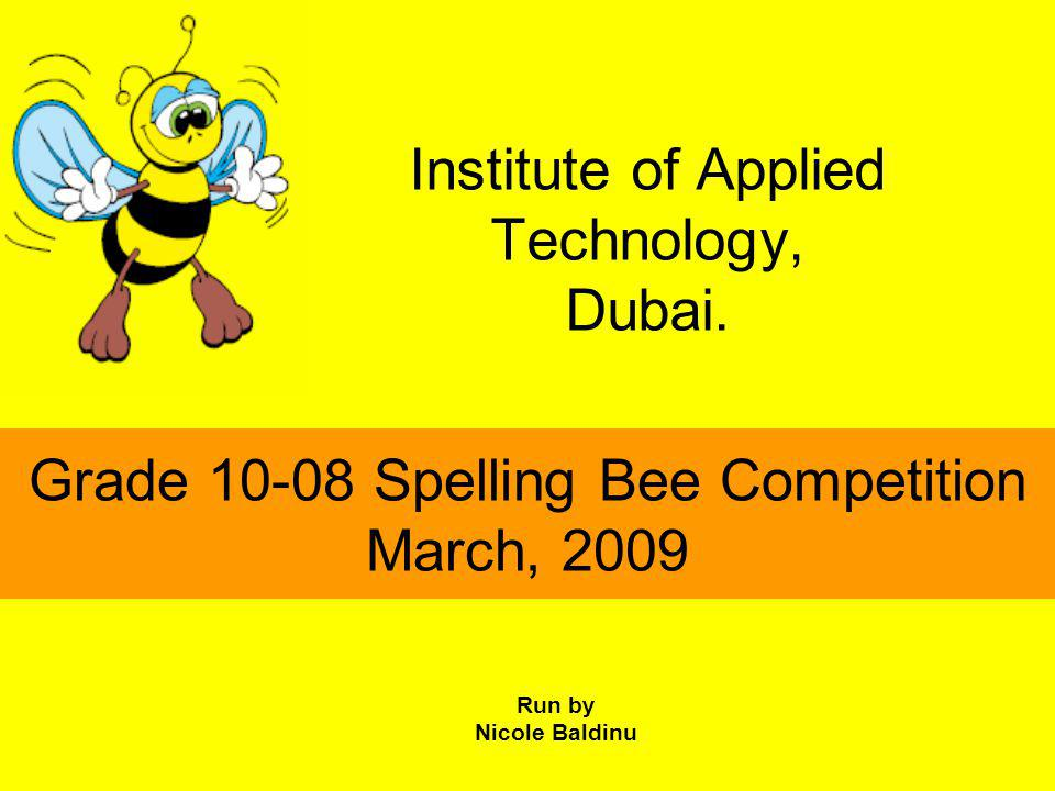 Institute of Applied Technology, Dubai. Grade 10-08 Spelling Bee Competition March, 2009 Run by Nicole Baldinu