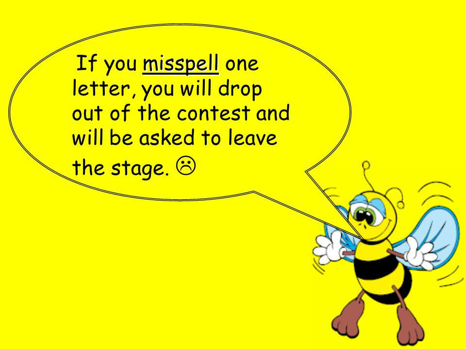 misspell If you misspell one letter, you will drop out of the contest and will be asked to leave the stage.