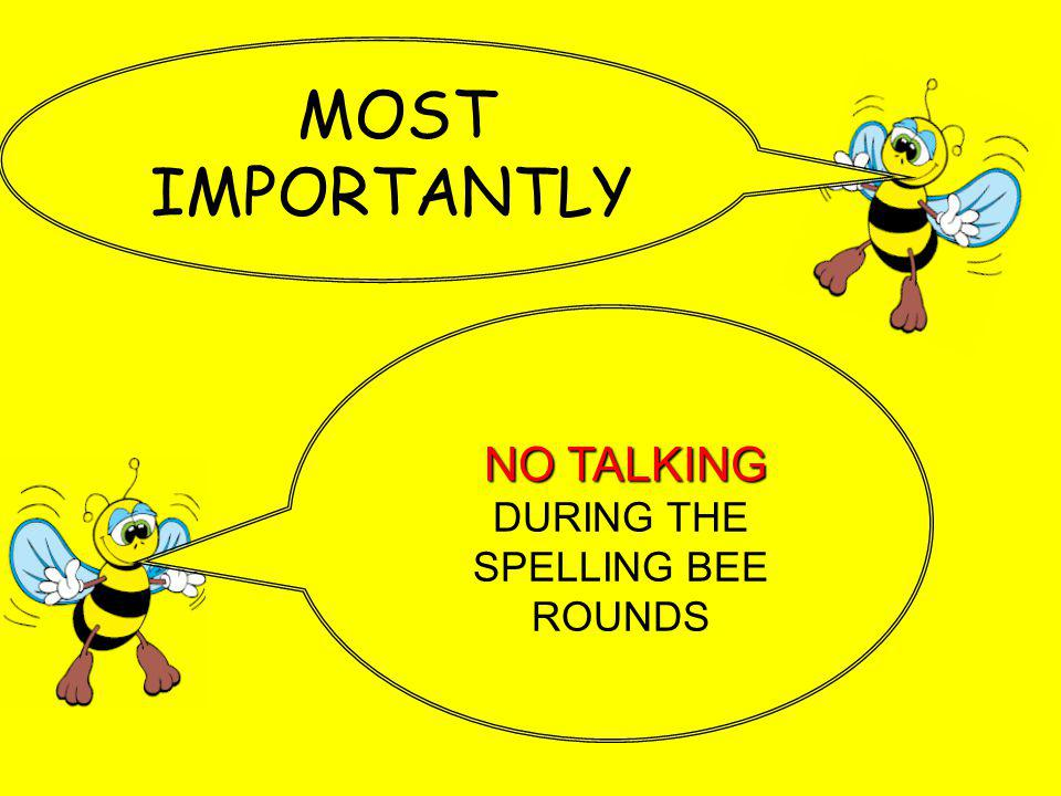 MOST IMPORTANTLY NO TALKING NO TALKING DURING THE SPELLING BEE ROUNDS