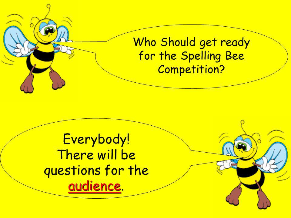 Who Should get ready for the Spelling Bee Competition? Everybody! audience There will be questions for the audience.