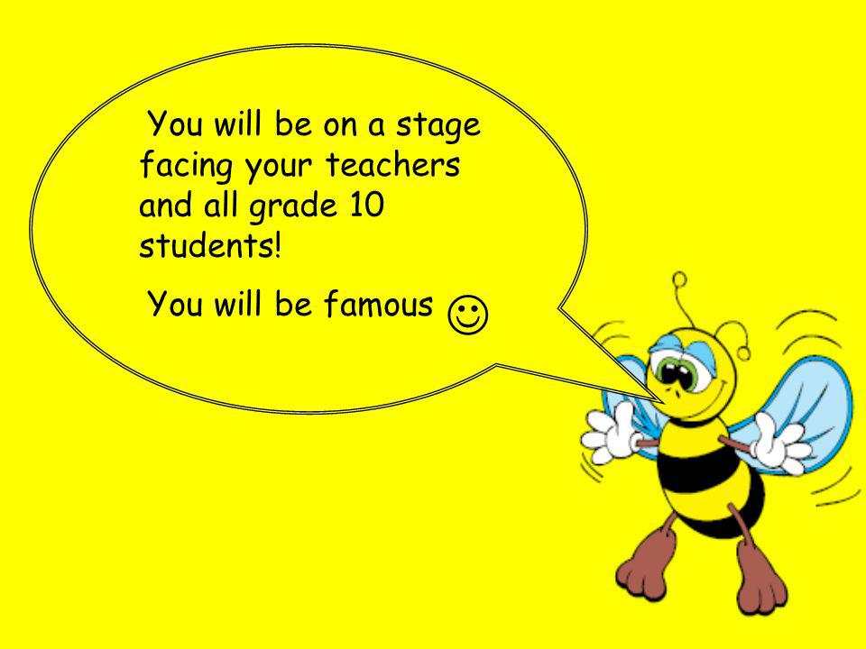 You will be on a stage facing your teachers and all grade 10 students! You will be famous