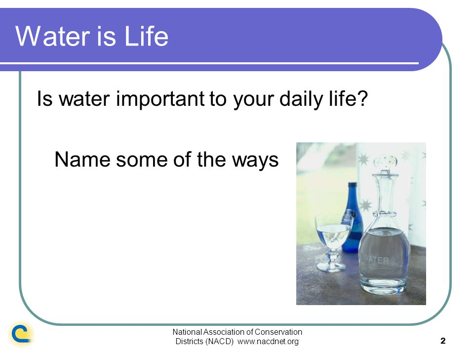 National Association of Conservation Districts (NACD) www.nacdnet.org2 Water is Life Is water important to your daily life? Name some of the ways
