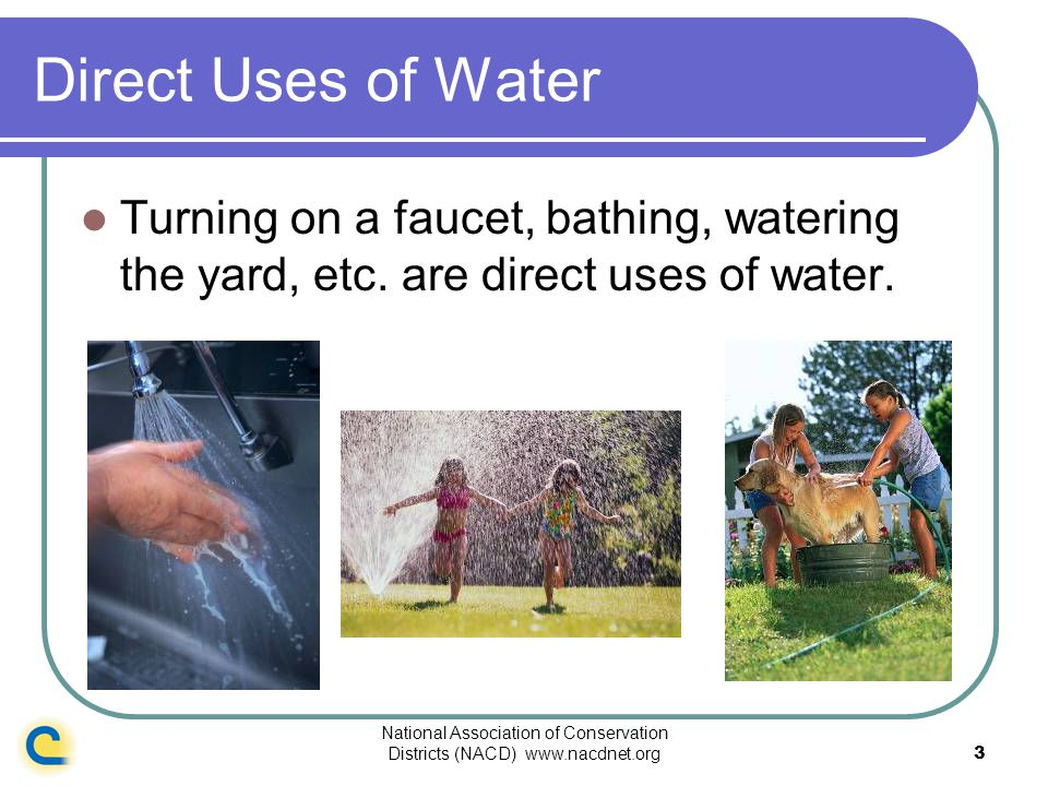 National Association of Conservation Districts (NACD) www.nacdnet.org3 Direct Uses of Water Turning on a faucet, bathing, watering the yard, etc. are