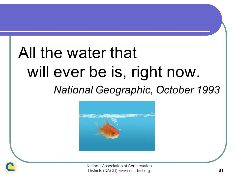National Association of Conservation Districts (NACD) www.nacdnet.org31 All the water that will ever be is, right now. National Geographic, October 19