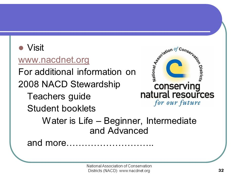 National Association of Conservation Districts (NACD) www.nacdnet.org32 Visit www.nacdnet.org For additional information on 2008 NACD Stewardship Teac