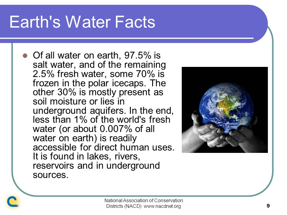 National Association of Conservation Districts (NACD) www.nacdnet.org9 Earth's Water Facts Of all water on earth, 97.5% is salt water, and of the rema