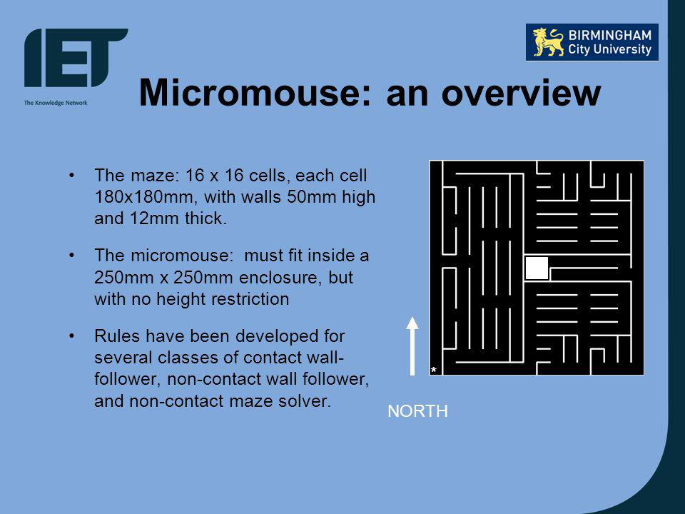 Micromouse: an overview The maze: 16 x 16 cells, each cell 180x180mm, with walls 50mm high and 12mm thick.