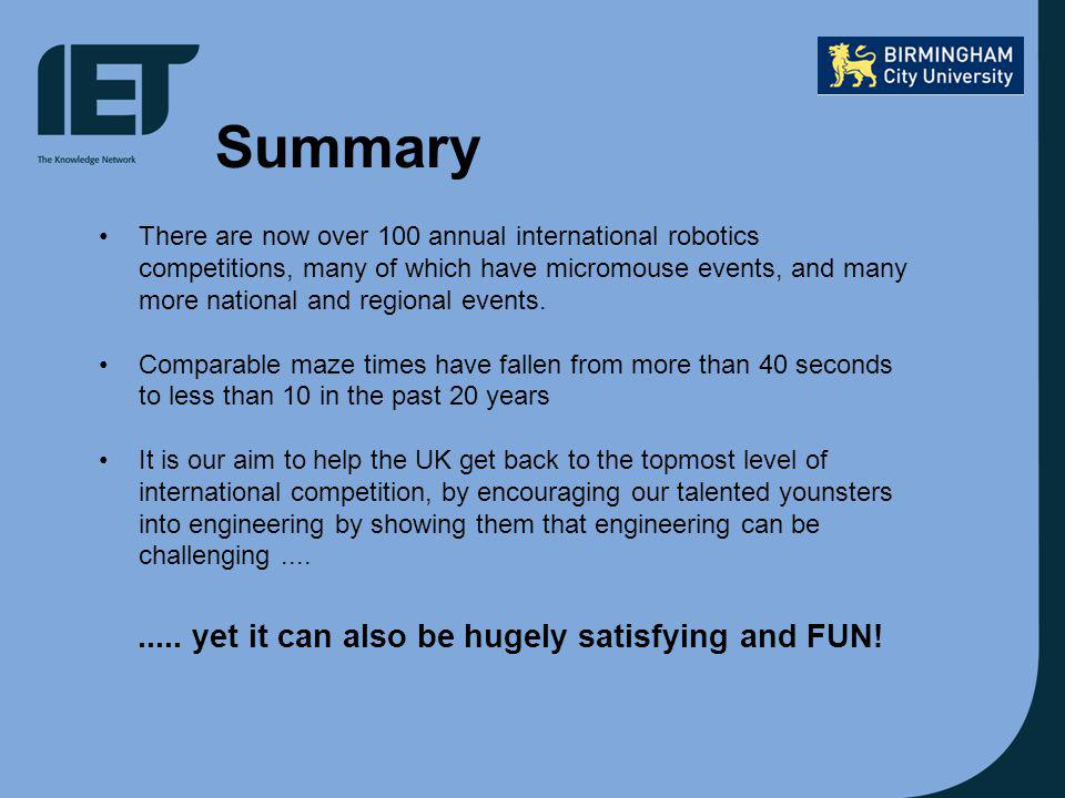 Summary There are now over 100 annual international robotics competitions, many of which have micromouse events, and many more national and regional events.