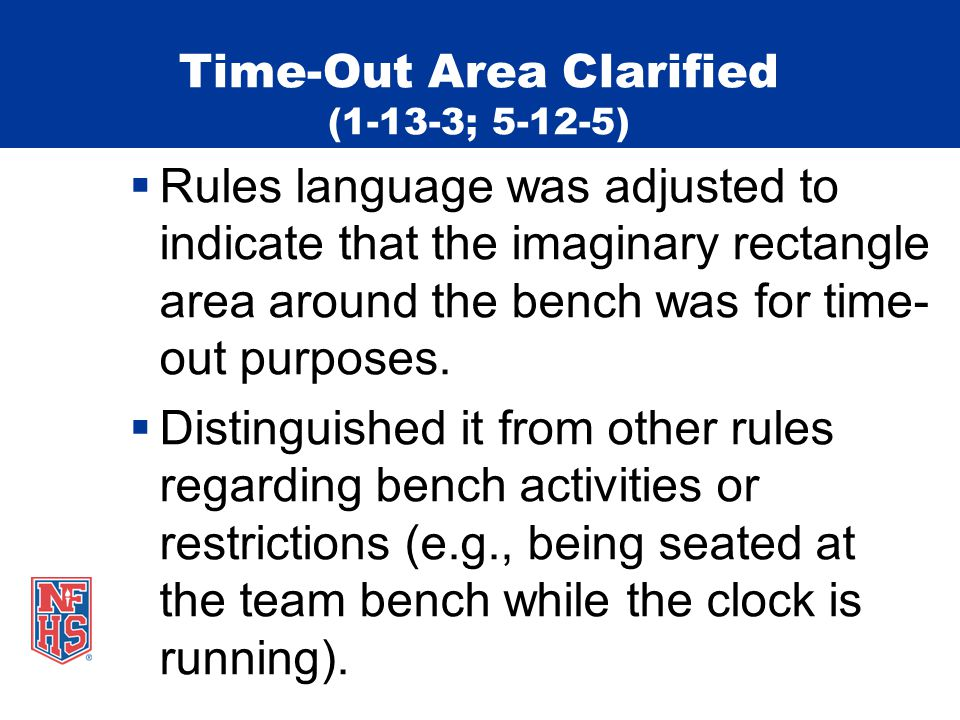 Time-Out Area Clarified (1-13-3; 5-12-5) Rules language was adjusted to indicate that the imaginary rectangle area around the bench was for time- out