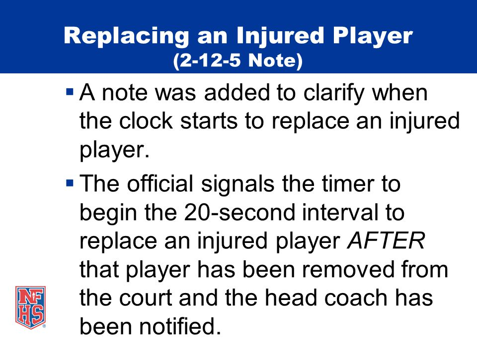 Replacing an Injured Player (2-12-5 Note) A note was added to clarify when the clock starts to replace an injured player. The official signals the tim