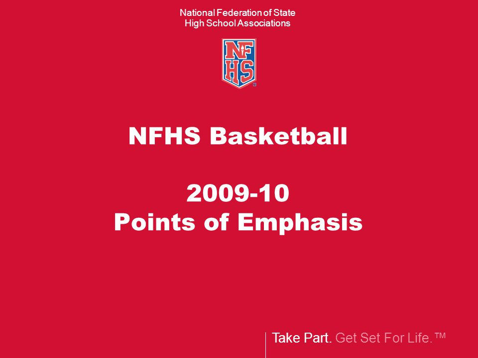 Take Part. Get Set For Life. National Federation of State High School Associations NFHS Basketball 2009-10 Points of Emphasis