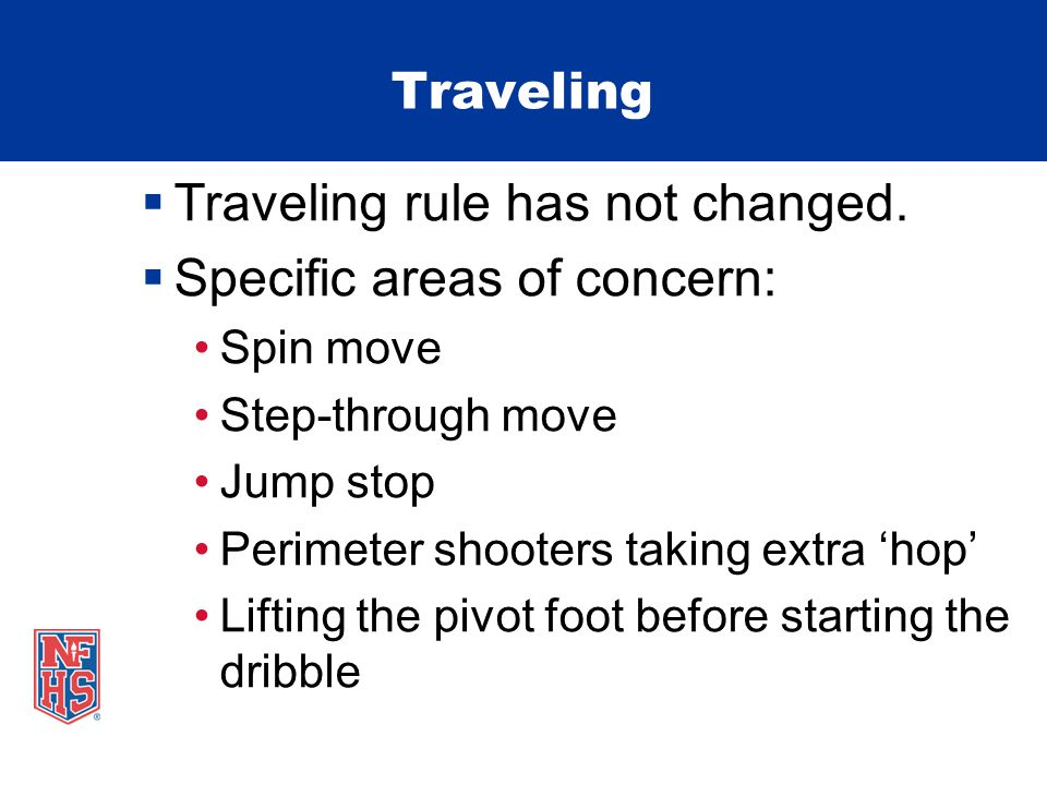 Traveling Traveling rule has not changed. Specific areas of concern: Spin move Step-through move Jump stop Perimeter shooters taking extra hop Lifting