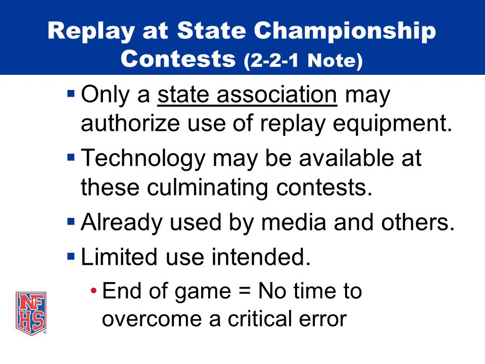 Replay at State Championship Contests (2-2-1 Note) Only a state association may authorize use of replay equipment. Technology may be available at thes