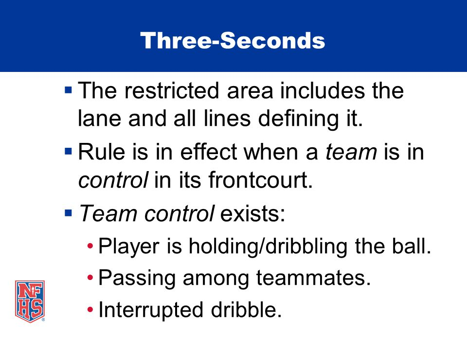 Three-Seconds The restricted area includes the lane and all lines defining it. Rule is in effect when a team is in control in its frontcourt. Team con