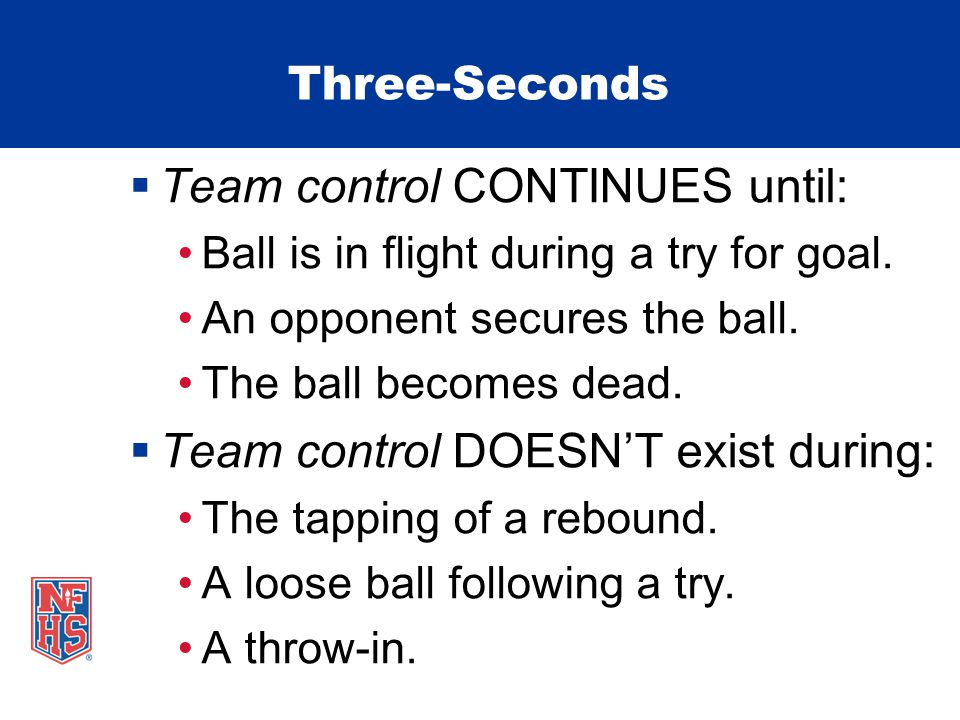 Three-Seconds Team control CONTINUES until: Ball is in flight during a try for goal. An opponent secures the ball. The ball becomes dead. Team control