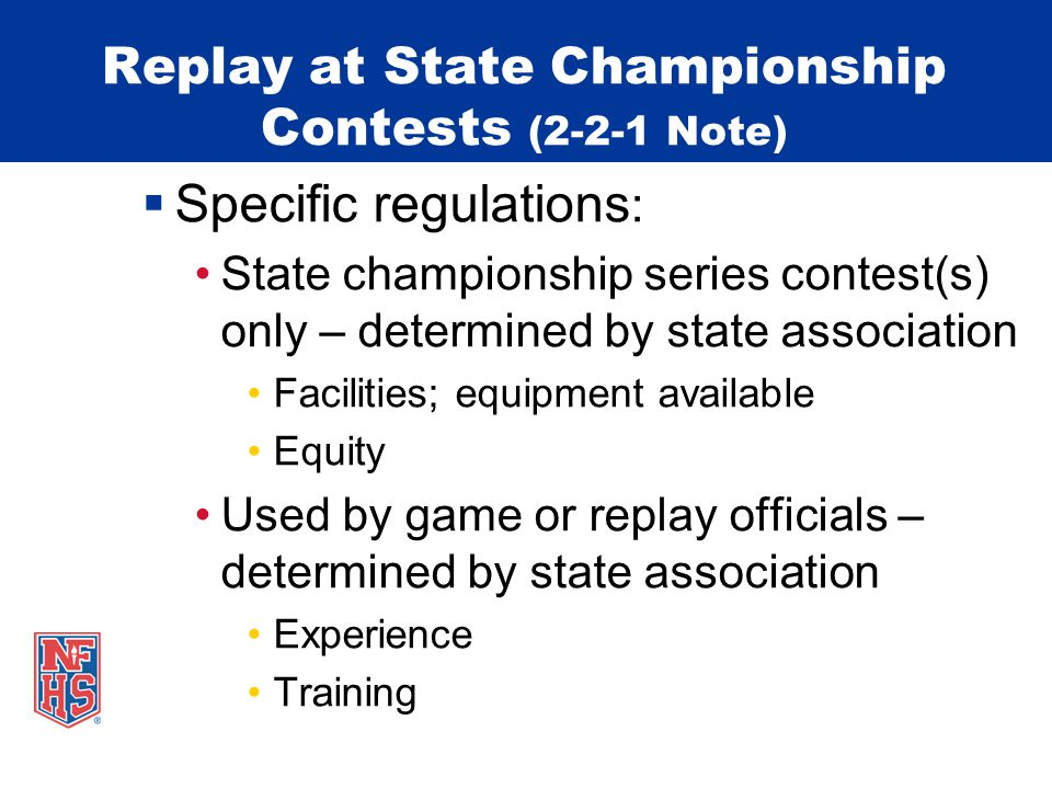 Replay at State Championship Contests (2-2-1 Note) Specific regulations : End-of-game Zeros on the game clock 4 th quarter or extra period To determine outcome – Was successful try released in time.