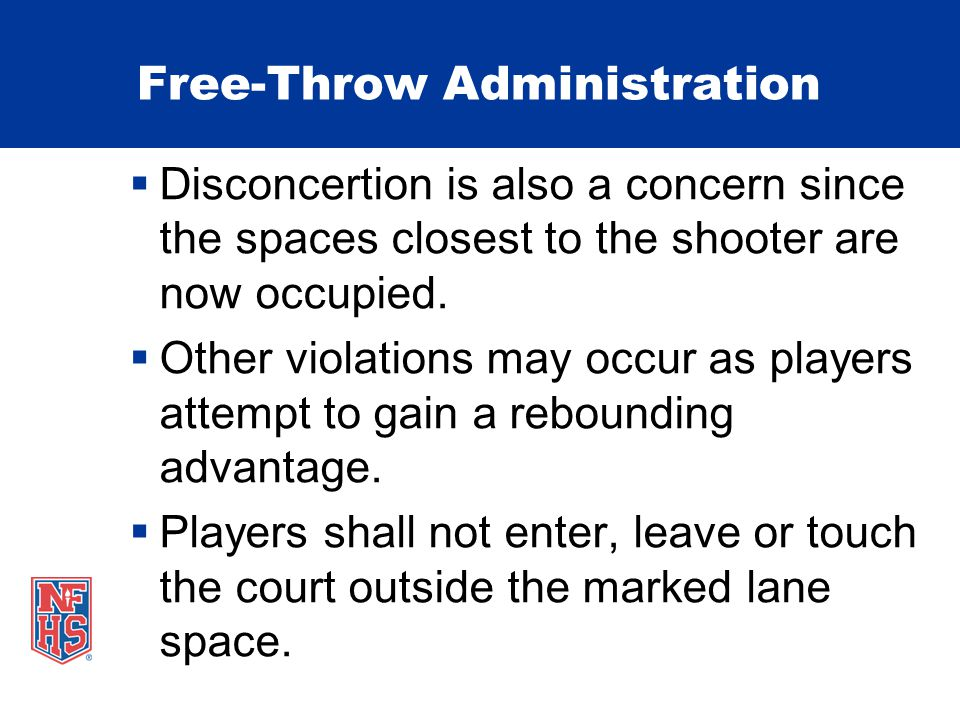 Free-Throw Administration Disconcertion is also a concern since the spaces closest to the shooter are now occupied. Other violations may occur as play