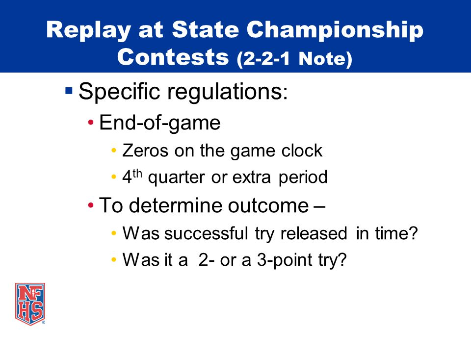 Replay at State Championship Contests (2-2-1 Note) Specific regulations : End-of-game Zeros on the game clock 4 th quarter or extra period To determin