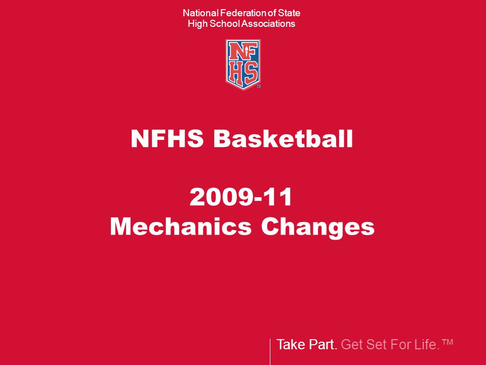 Take Part. Get Set For Life. National Federation of State High School Associations NFHS Basketball 2009-11 Mechanics Changes