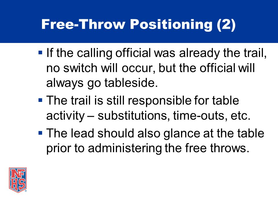 Free-Throw Positioning (2) If the calling official was already the trail, no switch will occur, but the official will always go tableside. The trail i