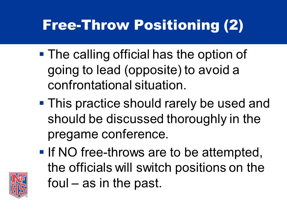 Free-Throw Positioning (2) The calling official has the option of going to lead (opposite) to avoid a confrontational situation. This practice should