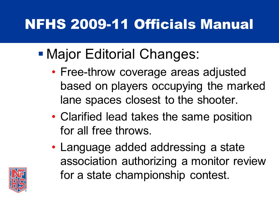 NFHS 2009-11 Officials Manual Major Editorial Changes: Free-throw coverage areas adjusted based on players occupying the marked lane spaces closest to