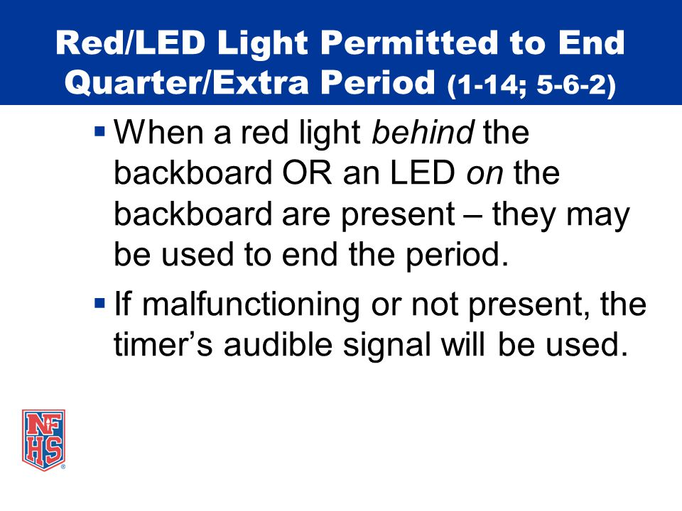 Red/LED Light Permitted to End Quarter/Extra Period (1-14; 5-6-2) When a red light behind the backboard OR an LED on the backboard are present – they