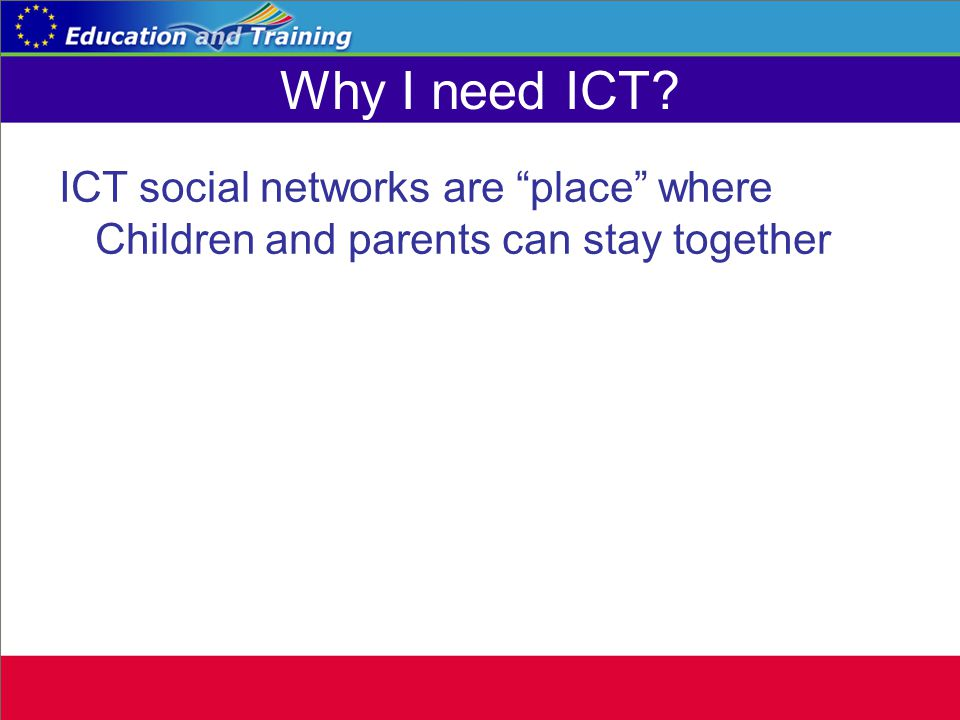 Why I need ICT ICT social networks are place where Children and parents can stay together