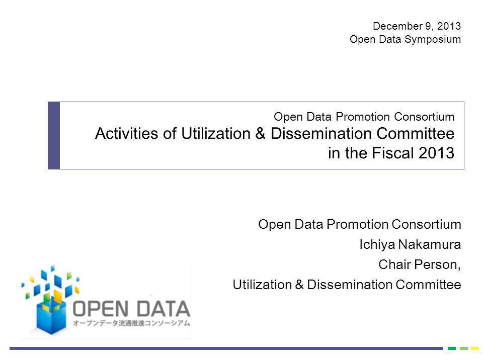 Open Data Promotion Consortium Ichiya Nakamura Chair Person, Utilization & Dissemination Committee Open Data Promotion Consortium Activities of Utiliz