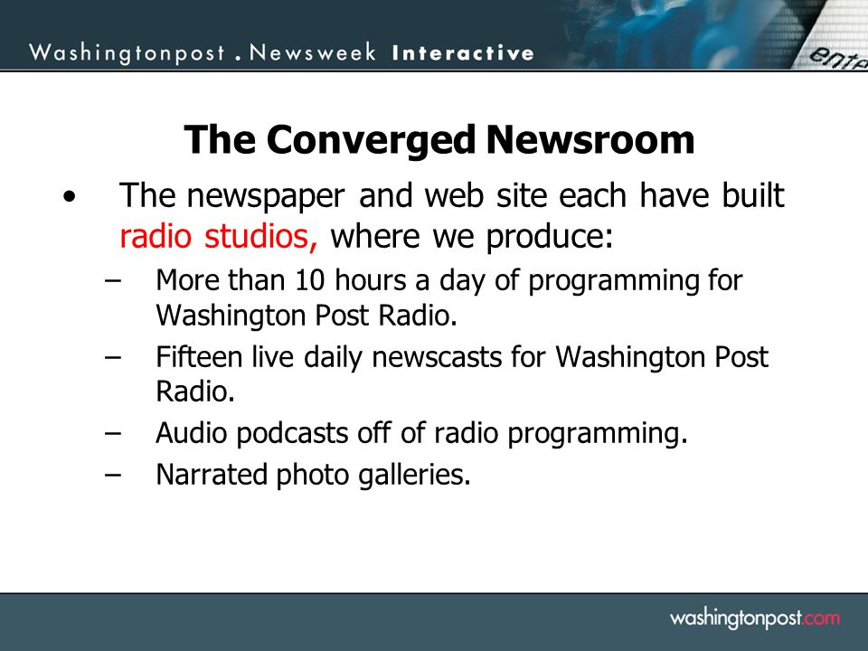 The Converged Newsroom The newspaper and web site each have built radio studios, where we produce: –More than 10 hours a day of programming for Washin