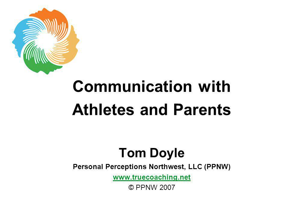Communication with Athletes and Parents Tom Doyle Personal Perceptions Northwest, LLC (PPNW) www.truecoaching.net © PPNW 2007