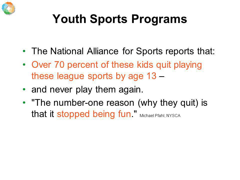 Youth Sports Programs The National Alliance for Sports reports that: Over 70 percent of these kids quit playing these league sports by age 13 – and never play them again.