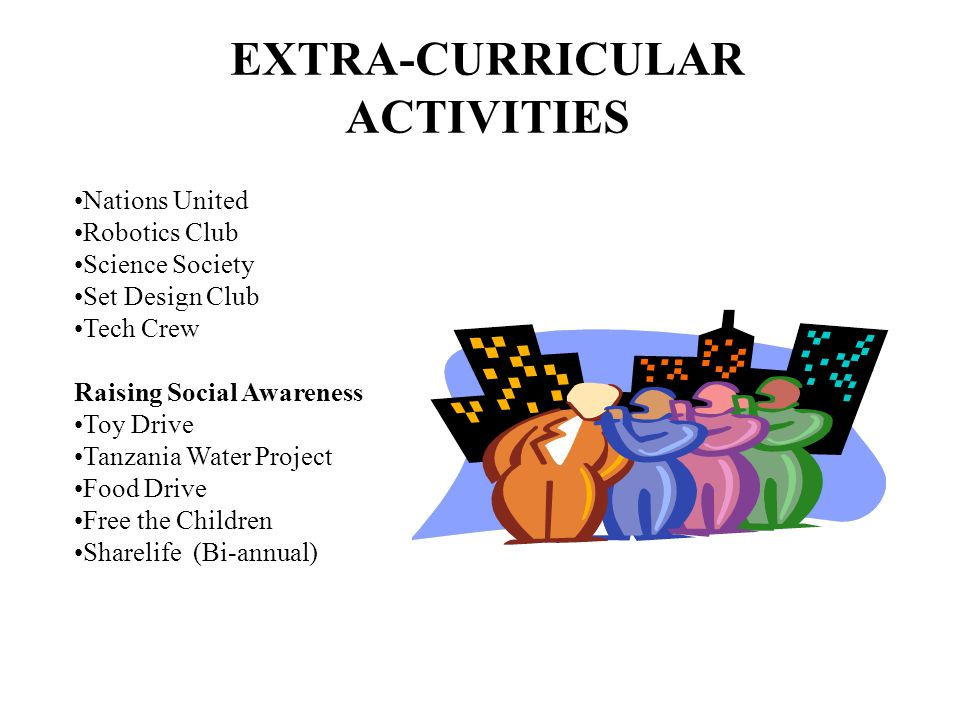 EXTRA-CURRICULAR ACTIVITIES Nations United Robotics Club Science Society Set Design Club Tech Crew Raising Social Awareness Toy Drive Tanzania Water Project Food Drive Free the Children Sharelife (Bi-annual)