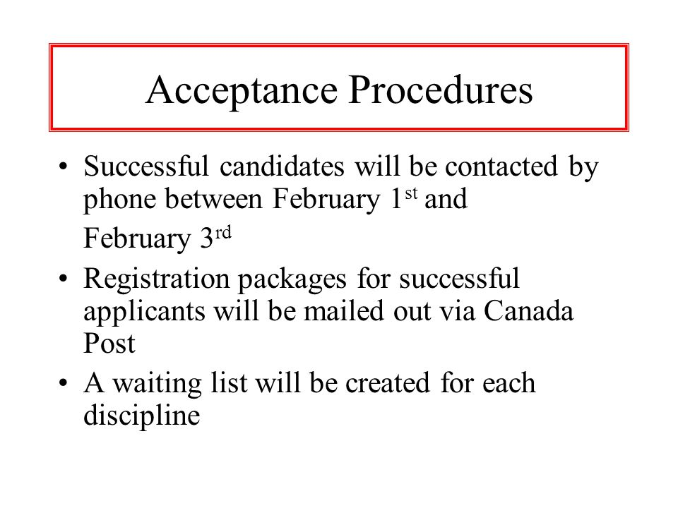 Acceptance Procedures Successful candidates will be contacted by phone between February 1 st and February 3 rd Registration packages for successful applicants will be mailed out via Canada Post A waiting list will be created for each discipline
