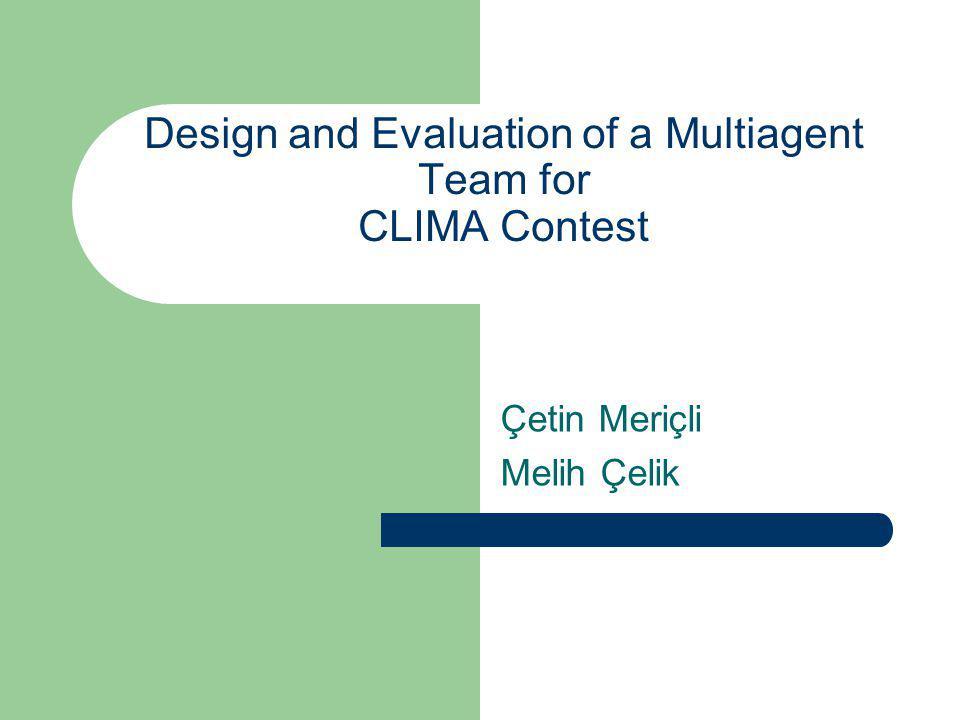 Design and Evaluation of a Multiagent Team for CLIMA Contest Çetin Meriçli Melih Çelik