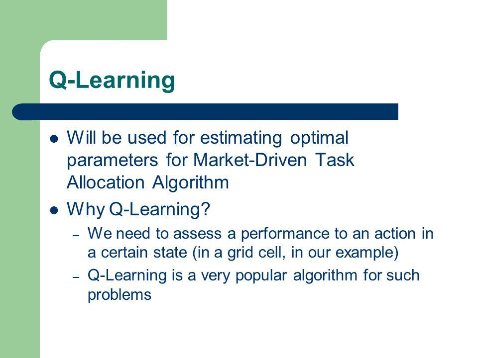 Q-Learning Will be used for estimating optimal parameters for Market-Driven Task Allocation Algorithm Why Q-Learning.