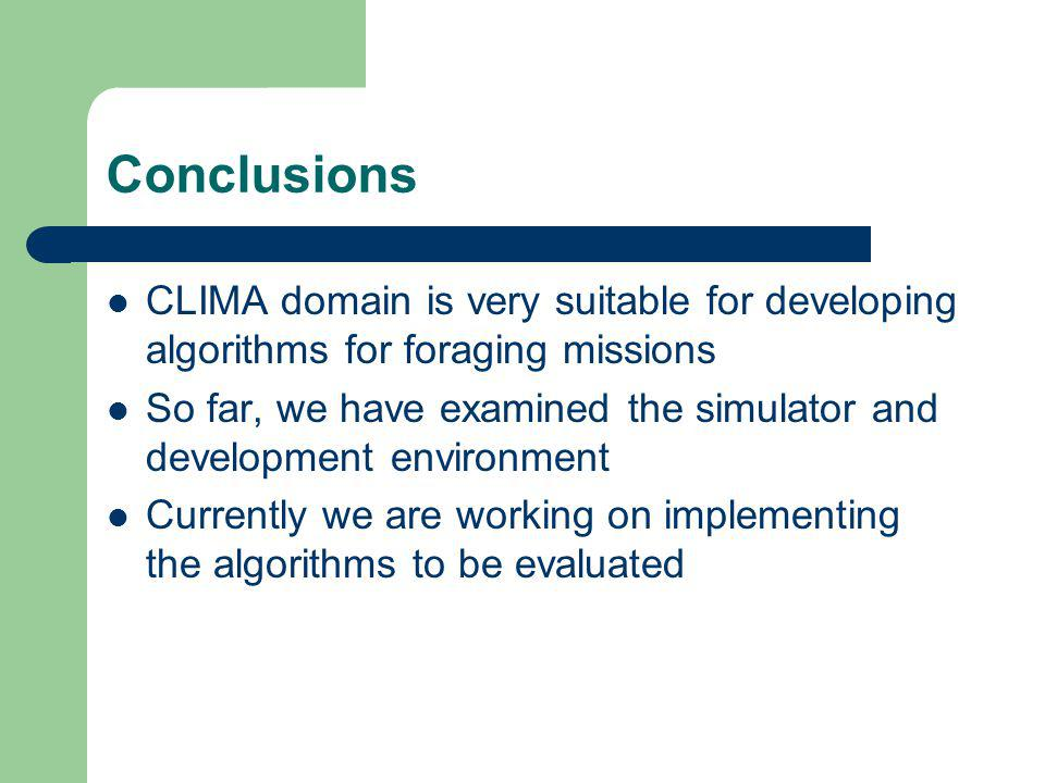 Conclusions CLIMA domain is very suitable for developing algorithms for foraging missions So far, we have examined the simulator and development environment Currently we are working on implementing the algorithms to be evaluated