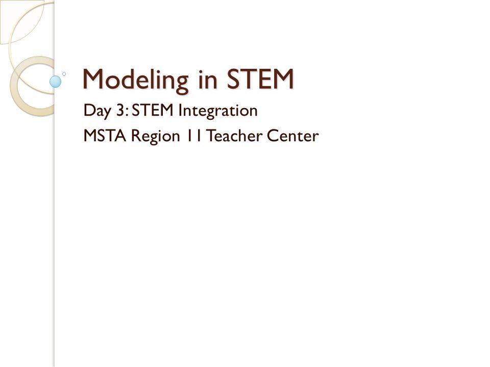 Modeling in STEM Day 3: STEM Integration MSTA Region 11 Teacher Center