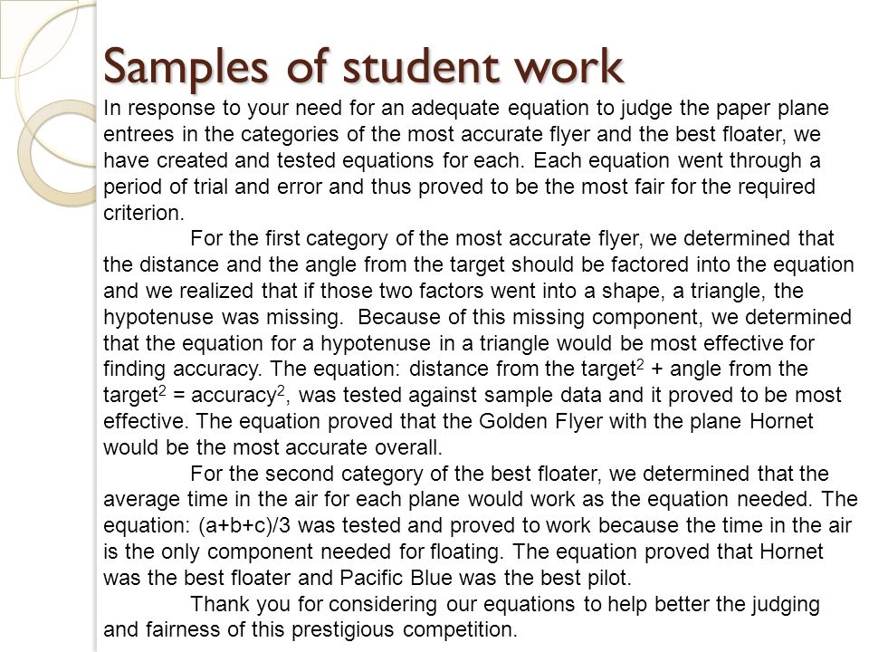 Samples of student work In response to your need for an adequate equation to judge the paper plane entrees in the categories of the most accurate flyer and the best floater, we have created and tested equations for each.